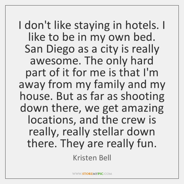 I don't like staying in hotels. I like to be in my ...