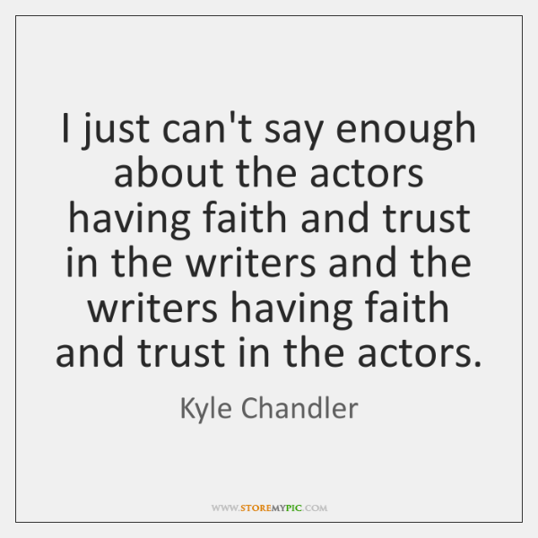 I just can't say enough about the actors having faith and trust ...