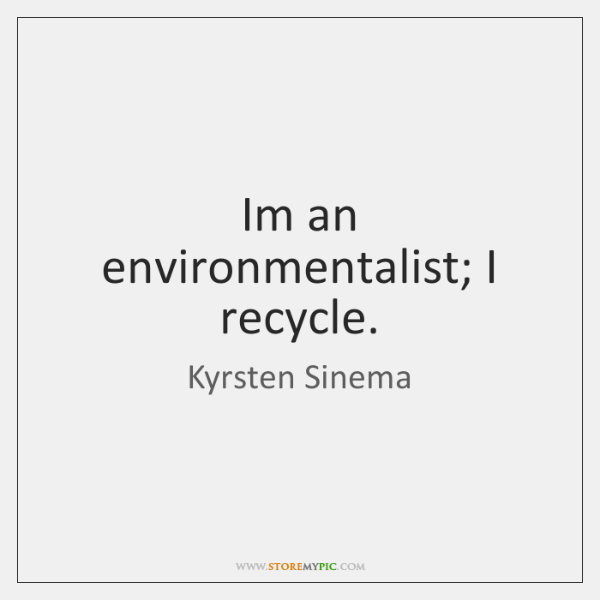 Im an environmentalist; I recycle.