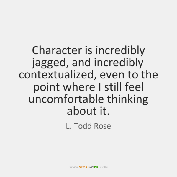 Character is incredibly jagged, and incredibly contextualized, even to the point where ...