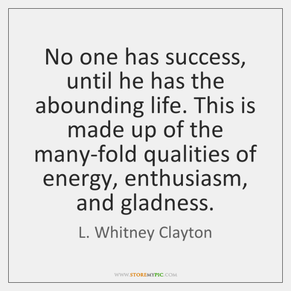 No one has success, until he has the abounding life. This is ...
