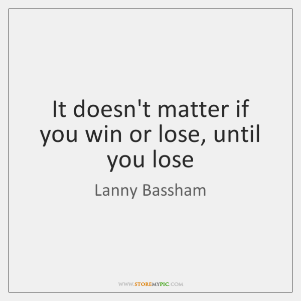 It doesn't matter if you win or lose, until you lose