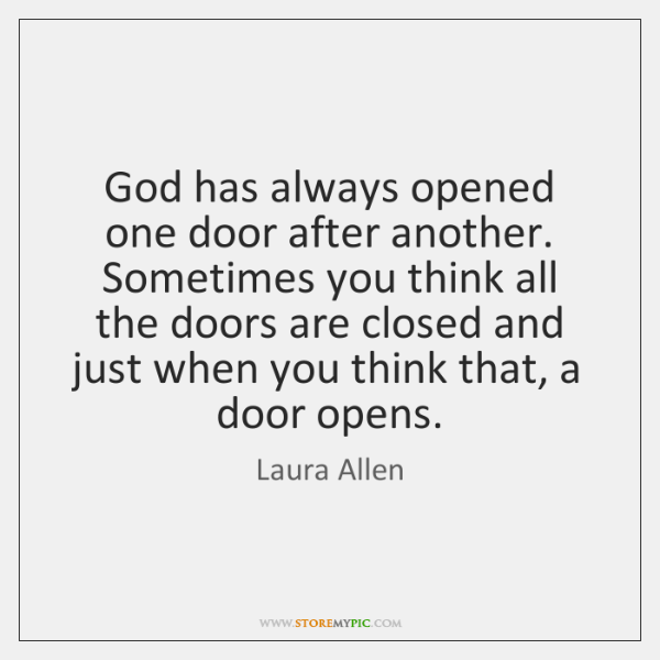 God has always opened one door after another. Sometimes you think all ...