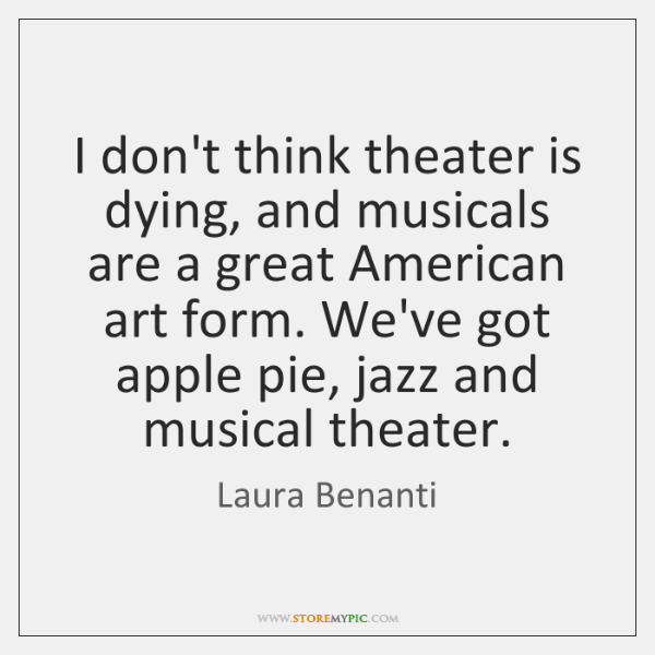 I don't think theater is dying, and musicals are a great American ...