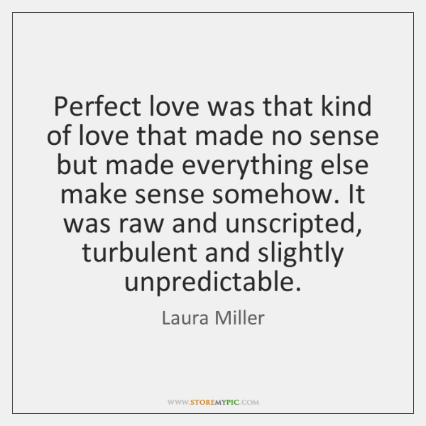 Perfect love was that kind of love that made no sense but ...