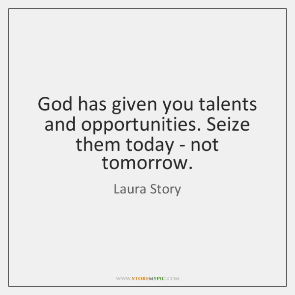 God has given you talents and opportunities. Seize them today - not ...