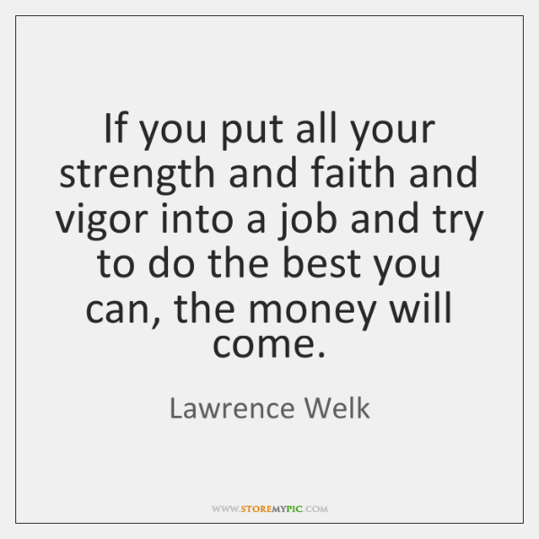 If you put all your strength and faith and vigor into a ...