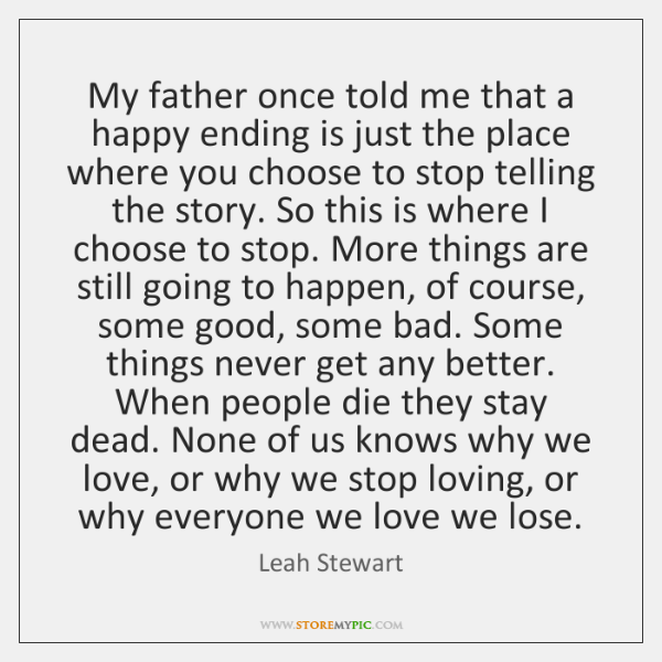 My father once told me that a happy ending is just the ...