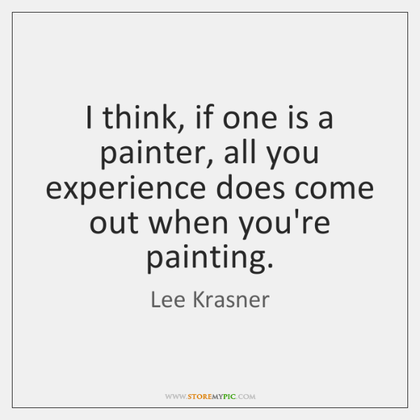 I think, if one is a painter, all you experience does come ...