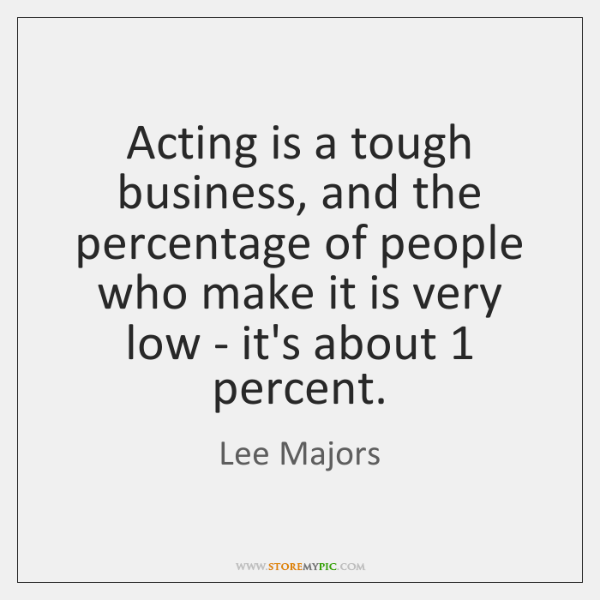 Acting is a tough business, and the percentage of people who make ...