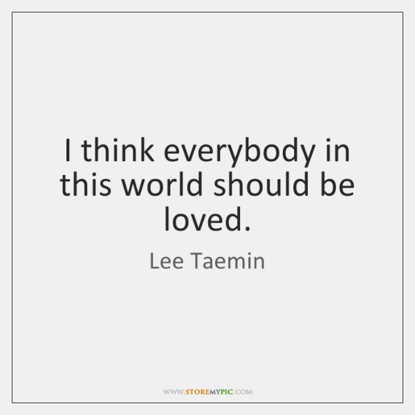 I think everybody in this world should be loved.