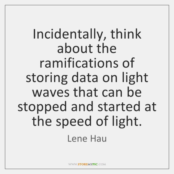Incidentally, think about the ramifications of storing data on light waves that ...