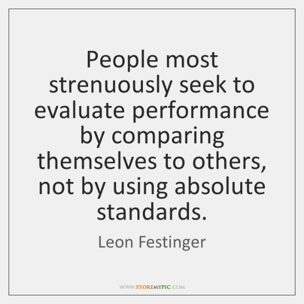 People most strenuously seek to evaluate performance by comparing themselves to others, ...