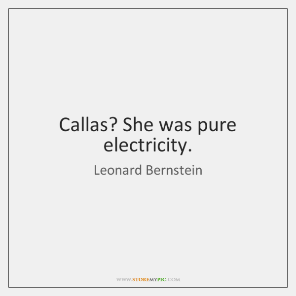 Callas? She was pure electricity.