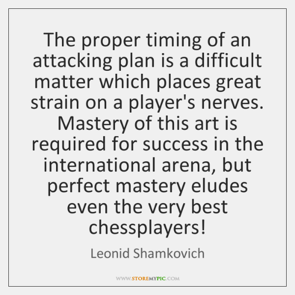 The proper timing of an attacking plan is a difficult matter which ...
