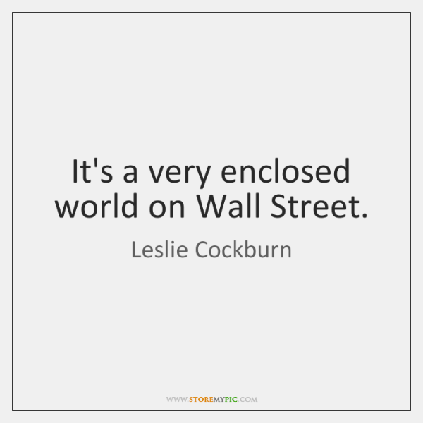 It's a very enclosed world on Wall Street.