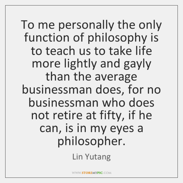 To me personally the only function of philosophy is to teach us ...
