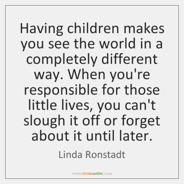 Having children makes you see the world in a completely different way. ...
