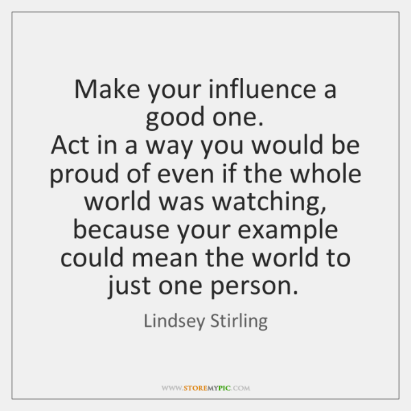 Make your influence a good one.  Act in a way you would ...