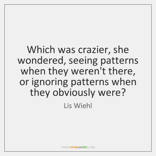 Which was crazier, she wondered, seeing patterns when they weren't there, or ...