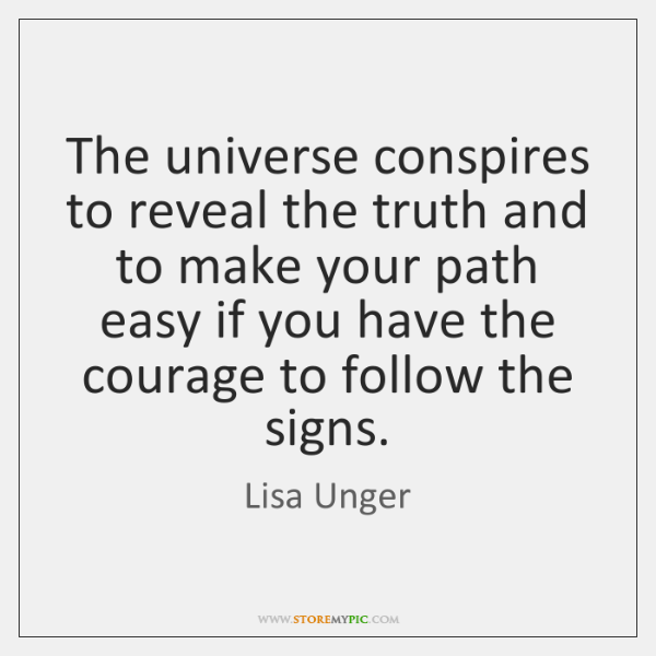 The universe conspires to reveal the truth and to make your path ...