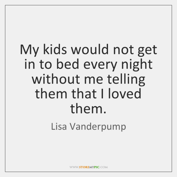 My kids would not get in to bed every night without me ...