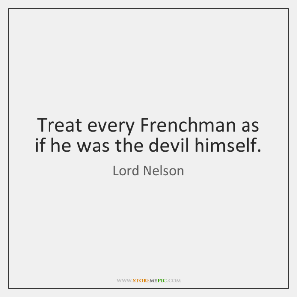 Treat every Frenchman as if he was the devil himself.