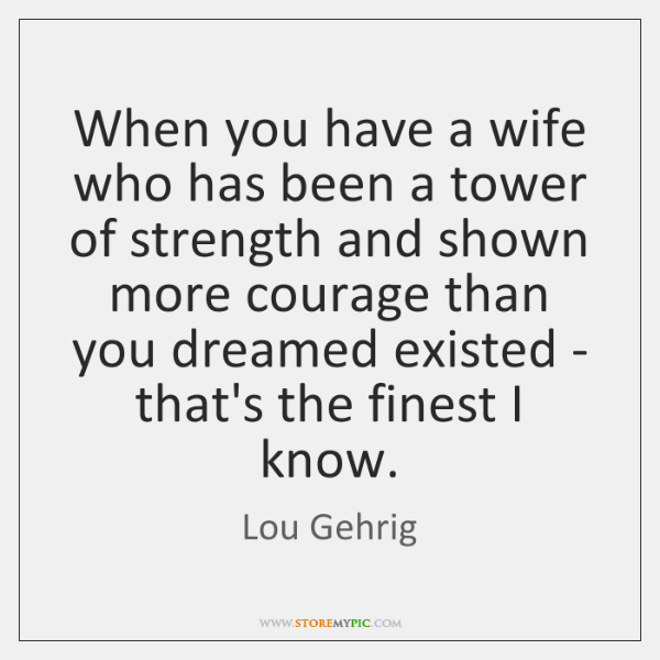 When you have a wife who has been a tower of strength ...