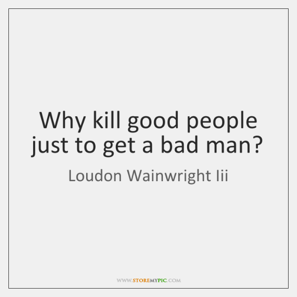 Why kill good people just to get a bad man?