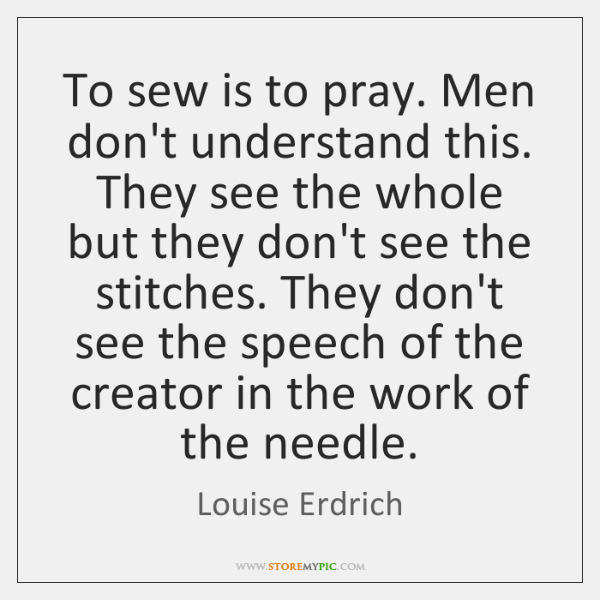 To sew is to pray. Men don't understand this. They see the ...
