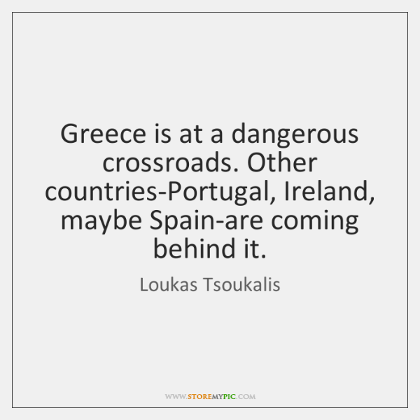 Greece is at a dangerous crossroads. Other countries-Portugal, Ireland, maybe Spain-are coming ...