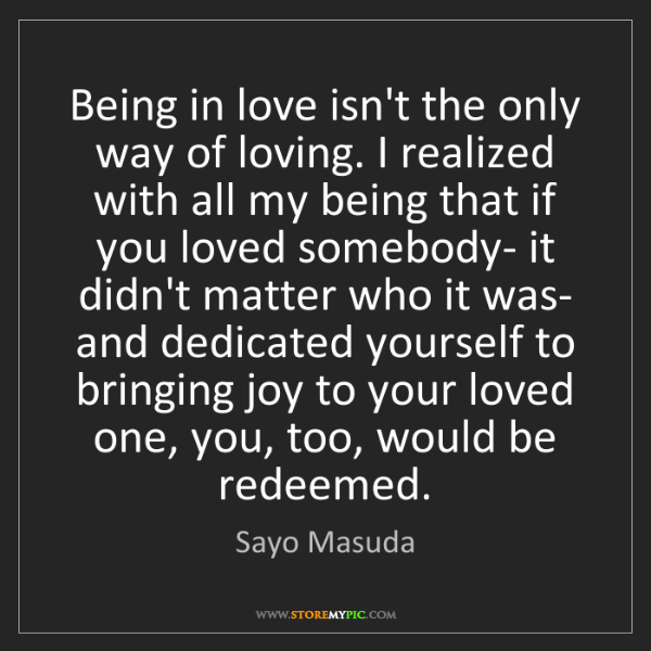 Sayo Masuda: Being in love isn't the only way of loving. I realized...