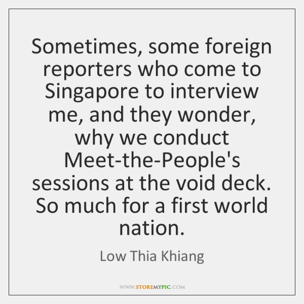 Sometimes, some foreign reporters who come to Singapore to interview me, and ...