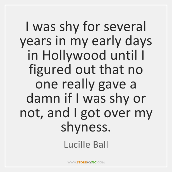 I was shy for several years in my early days in Hollywood ...