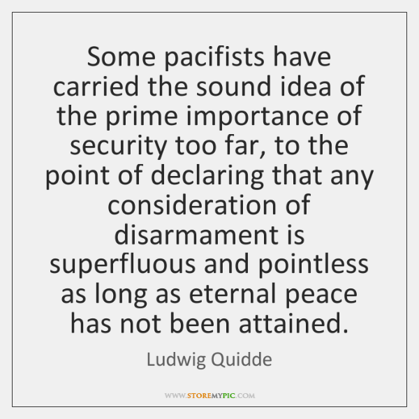 Some pacifists have carried the sound idea of the prime importance of ...