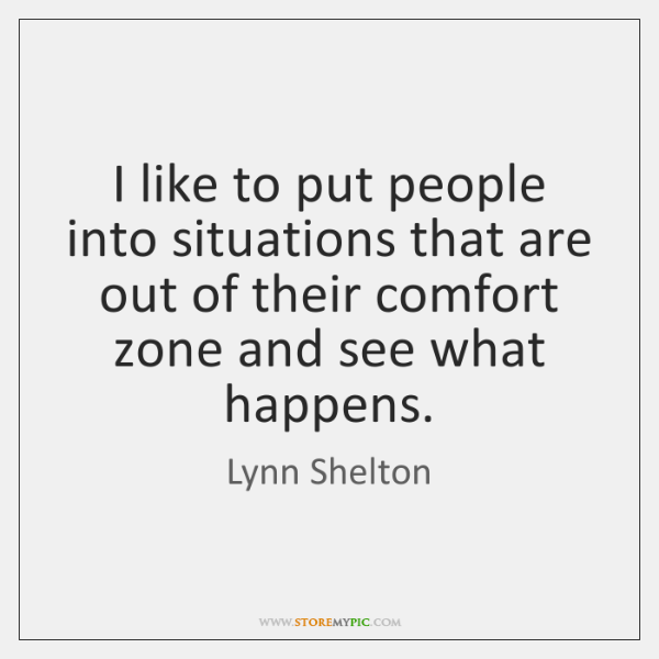 I like to put people into situations that are out of their ...