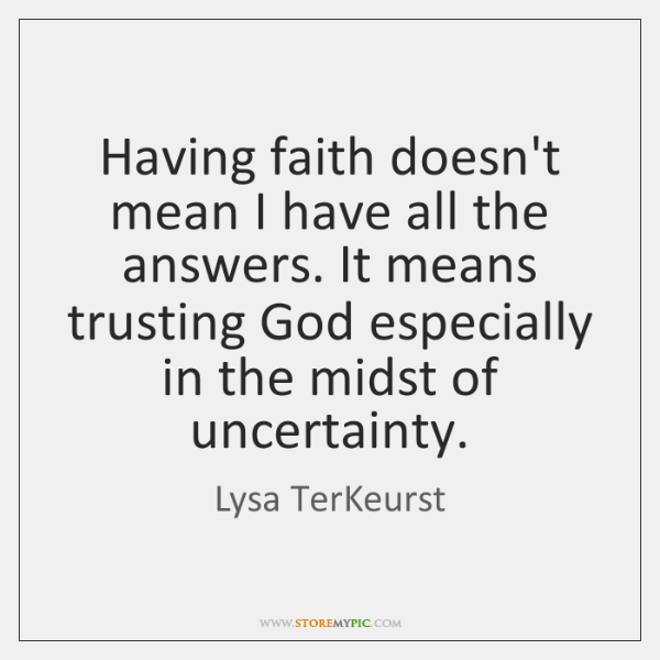 Having faith doesn't mean I have all the answers. It means trusting ...