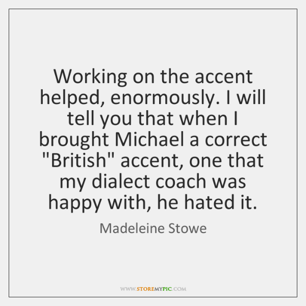 Working on the accent helped, enormously. I will tell you that when ...