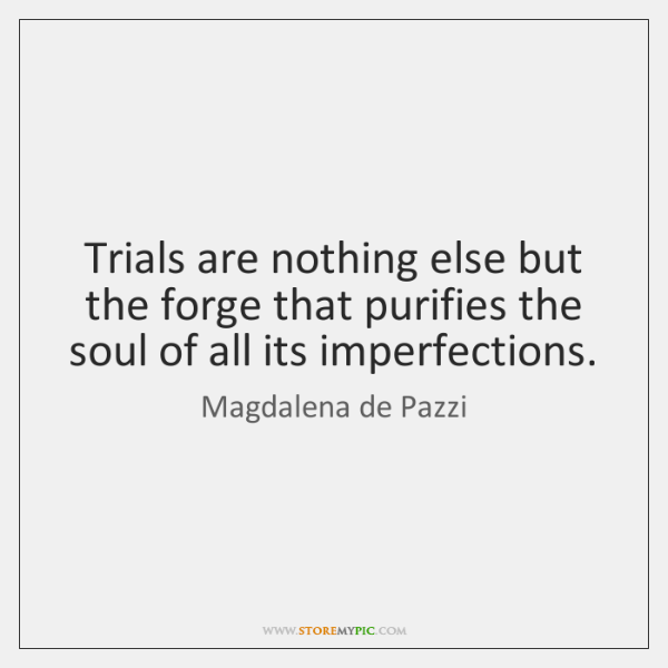 Trials are nothing else but the forge that purifies the soul of ...