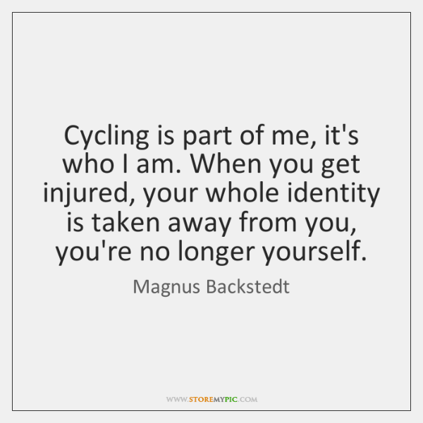 Cycling is part of me, it's who I am. When you get ...