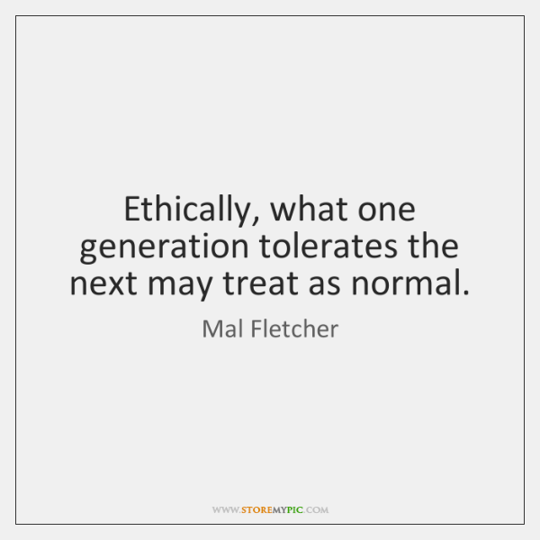 Ethically, what one generation tolerates the next may treat as normal.