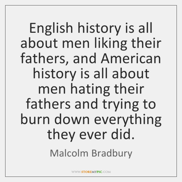 English history is all about men liking their fathers, and American history ...