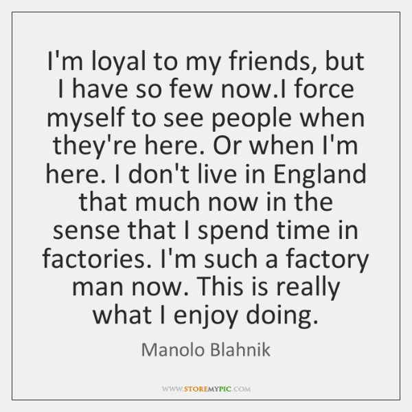 I'm loyal to my friends, but I have so few now.I ...