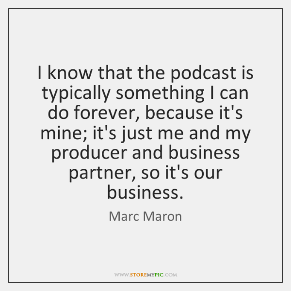 I know that the podcast is typically something I can do forever, ...