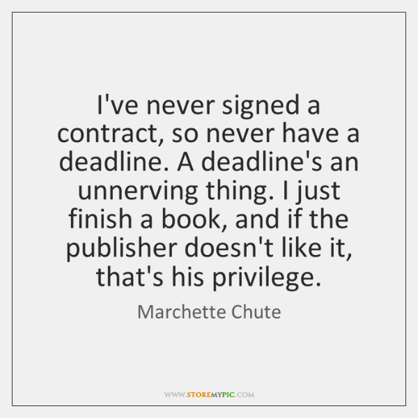 I've never signed a contract, so never have a deadline. A deadline's ...
