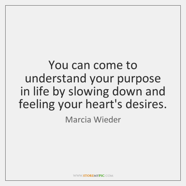 You can come to understand your purpose in life by slowing down ...