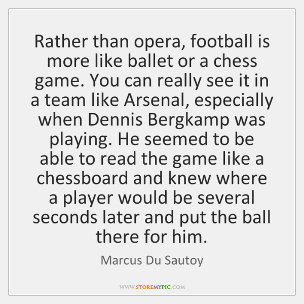 Rather than opera, football is more like ballet or a chess game. ...