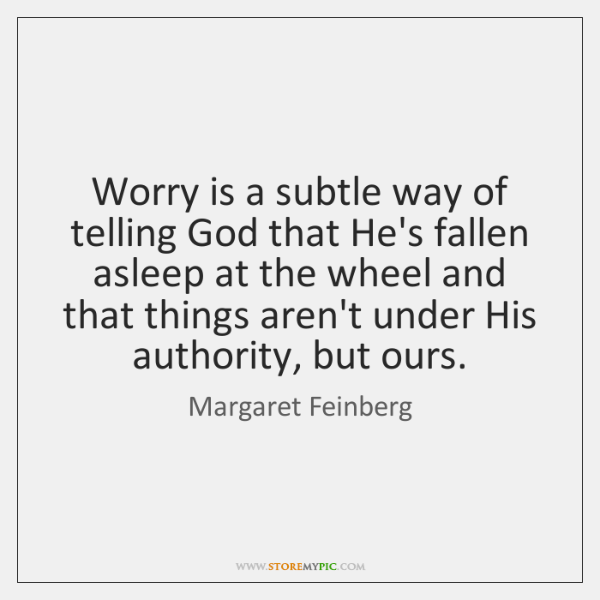 Worry is a subtle way of telling God that He's fallen asleep ...