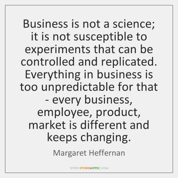 Business is not a science; it is not susceptible to experiments that ...