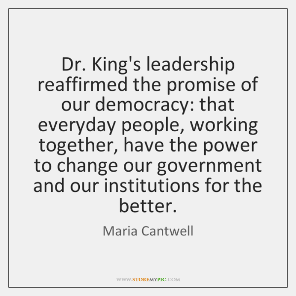 Dr. King's leadership reaffirmed the promise of our democracy: that everyday people, ...